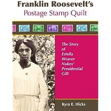 Franklin Roosevelt's Postage Stamp Quilt: The Story of Estella Weaver Nukes' Presidential Gift