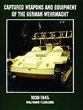 Captured Weapons and Equipment of the German Wehrmacht, 1938-1945, Wolfgang Fleischer, 0764305263
