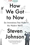 How We Got to Now: Six Innovations That Made the Modern World 1st edition by Johnson, Steven (2014) Hardcover