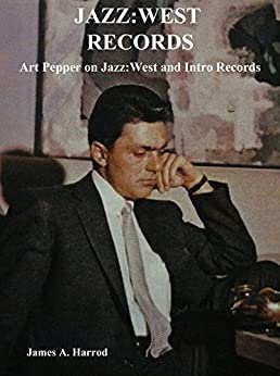 Jazz:West Records: Art Pepper on Jazz:West and Intro Records by [Harrod, James A.]