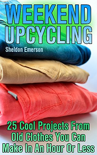 Weekend Upcycling: 25 Cool Projects From Old Clothes You Can Make In An Hour Or Less by [Emerson, Sheldon ]