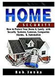 Home Security Guide: How to Protect Your Home & Family with Security Systems, Cameras, Companies, Alarms, & Automation