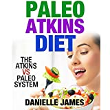 PALEO ATKINS DIET: The Atkins VS PALEO System (Eat Smart, Lose Weight, Use the Best of Both Systems)