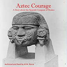 Aztec Courage: A Story About the Spanish Conquest of Mexico Audiobook by Al M. Rocca PhD Narrated by Al Rocca