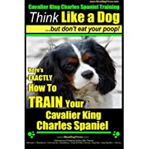 Cavalier King Charles Spaniel Training | Think Like a Dog, But Don't Eat Your P: Here's EXACTLY How To TRAIN Your Cavalier King Charles Spaniel