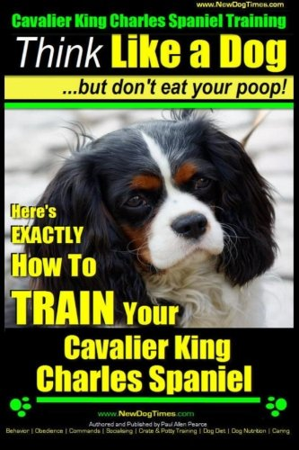 Cavalier King Charles Spaniel Training | Think Like a Dog, But Don't Eat Your P: Here's EXACTLY How To TRAIN Your Cavalier King Charles Spaniel (Volume 1)