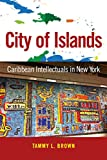 City of Islands: Caribbean Intellectuals in New York (Caribbean Studies Series)