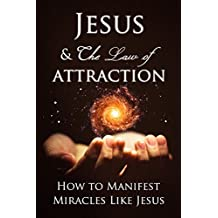 Law of Attraction: How to Manifest Miracles Like Jesus