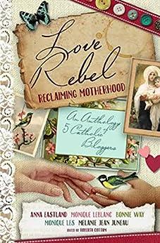 Love Rebel: Reclaiming Motherhood by [Juneau, Melanie Jean, Eastland, Anna, Way, Bonnie, Les, Monique, LeBlanc, Monique]