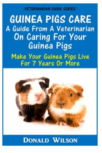 Guinea Pigs Care : A Guide From A Veterinarian On Caring For Your Guinea Pigs: Make Your Guinea Pigs Live For 7 Years Or More