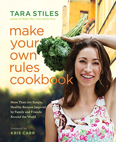 Make Your Own Rules Cookbook: More Than 100 Simple, Healthy Recipes Inspired by Family and Friends Around the World by Tara Stiles