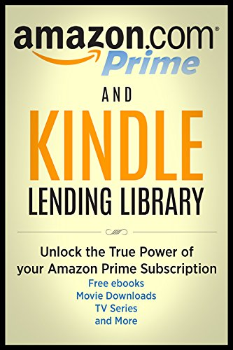 Amazon Prime and Kindle Lending Library: Unlock the True Power of your Amazon Prime Subscription: The Ultimate Guide to Free ebooks, Movie Downloads, TV Series and MORE!!