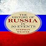 The History of Russia in 50 Events: Timeline History in 50 Events, Book 3 | Stephan Weaver