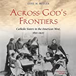 Across God's Frontiers: Catholic Sisters in the American West, 1850-1920 | Anne M. Butler