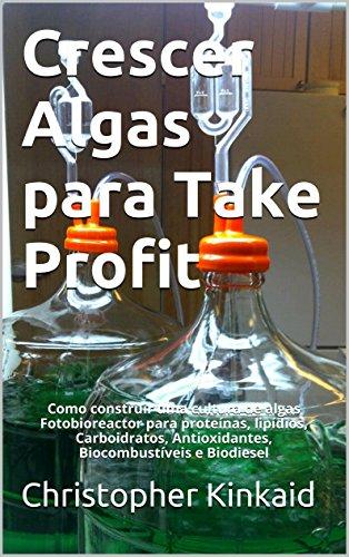 Crescer Algas para Take Profit: Como construir uma cultura de algas Fotobioreactor para proteínas, lipídios, Carboidratos, Antioxidantes, Biocombustíveis e Biodiesel (Portuguese Edition)