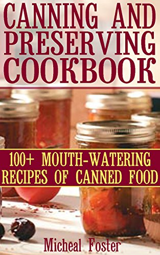 Canning And Preserving Cookbook: 100+ Mouth-Watering Recipes of Canned Food: ( Canning and Preserving Cookbook, Best Canning Recipes) (Home Canning Recipes, Pressure Canning Recipes) by [Foster, Micheal]