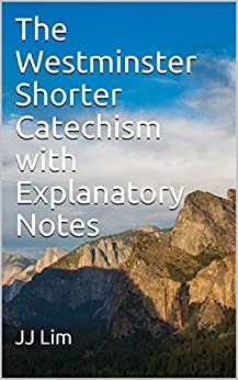 The Westminster Shorter Catechism with Explanatory Notes (Westminster Standards Book 3) by [Lim, JJ]