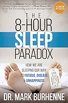 The 8-Hour Sleep Paradox: How We Are Sleeping Our Way to Fatigue, Disease and Unhappiness by [Burhenne, Mark]