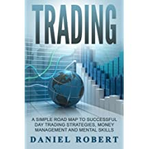 Trading: A Simple Roadmap To Successful Day Trading Strategies, Money Management and Mental Skills ((Trading, Daytrading, Forex,Money Management, Stocks, Investing, Strategy)) (Volume 1)
