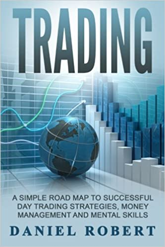 Trading: A Simple Roadmap To Successful Day Trading Strategies, Money Management and Mental Skills: Volume 1 ((Trading, Daytrading, Forex, Money Management, Stocks, Investing, Strategy))
