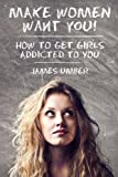 Make Women Want You: How to get Girls Addicted to You