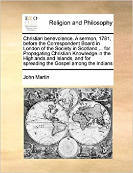 Christian benevolence. A sermon, 1781, before the Correspondent Board in London of the Society in Scotland ... for Propagating Christian Knowledge in ... for spreading the Gospel among the Indians