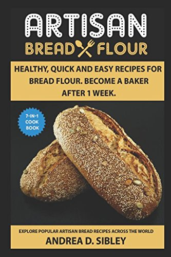 ARTISAN BREAD FLOUR: HEALTHY, QUICK, AND EASY RECIPES FOR BREAD FLOUR. BECOME A BAKER AFTER 1 WEEK (Healthy Artisan Bread In Five Minutes A Day)