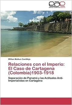 Relaciones con el Imperio: El Caso de Cartagena (Colombia)1903-1918: Separación de Panamá y las Actitudes Anti-Imperialistas en Cartagena (Spanish Edition)