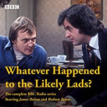 Whatever Happened to the Likely Lads?: Complete BBC Radio Series Radio/TV Program by Dick Clement, Ian La Frenais Narrated by Rodney Bewes,  full cast, James Bolam