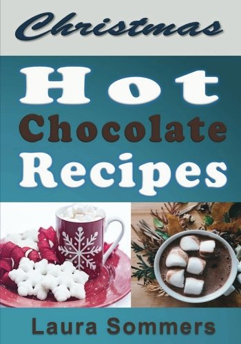 Christmas Hot Chocolate Recipes: The Best Hot Cocoa Cookbook for the Holidays (Christmas Cookbook) (Volume 1) by Laura Sommers