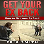 Get Your Ex Back: How to Get Your Ex Back   Erik Smith