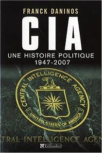 CIA. Une histoire politique, 1947-2007 par Daninos