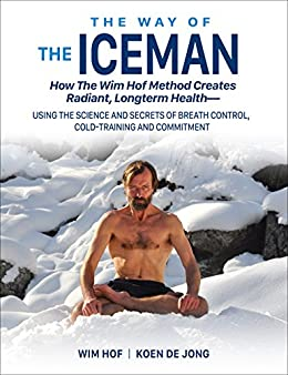 The Way of The Iceman: How The Wim Hof Method Creates Radiant Longterm Health--Using The Science and Secrets of Breath Control, Cold-Training and Commitment by [Hof, Wim, de Jong, Koen]