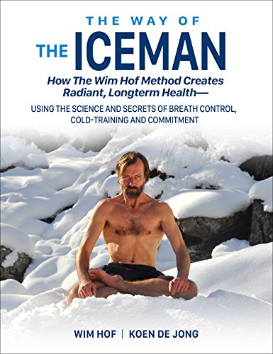 The Way of the Iceman: How the Wim Hof Method Creates Radiant, Longterm Health--Using the Science and Secrets of Breath Control, Cold-Training and Commitment
