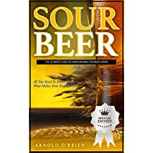 SOUR BEER: The Ultimate Guide To Home Brewing For Beer Lovers (Mixology and Bartending Enthusiasts Book 1)