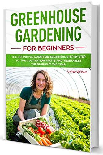 Greenhouse gardening for beginners: The definitive guide for beginners step by step to grow fruits and vegetables throughout the year! by [McDeere, Andrew]