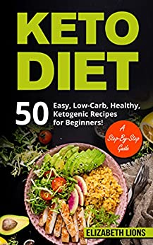 KETO DIET: Easy Ketogenic, Low-Carb, Healthy Recipes for Beginners! A Step-By-Step Guide ...