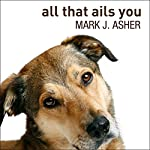All That Ails You: The Adventures of a Canine Caregiver | Mark J. Asher