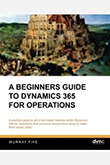 A Beginners Guide to Dynamics 365 for Operations (Dynamics Companions Introduction Guides) (Volume 4) Paperback