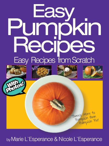 Easy Pumpkin Recipes: There's More to Pumpkin than Pumpkin Pie! (Easy Recipes from Scratch Book (Halloween Pumpkin Desserts)