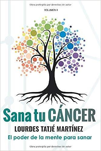 Amazon Com Sana Tu Cáncer El Poder De La Mente Para Sanar Spanish Edition 9788409105748 Tatjé Martínez Lourdes Books
