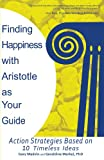 Finding Happiness with Aristotle As Your Guide, Gary Madvin and Geraldine Markel, 1462061230