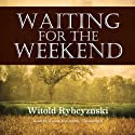 Waiting for the Weekend Audiobook by Witold Rybczynski Narrated by Nadia May