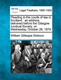 Pleading in the courts of law in Scotland : an address delivered before the Glasgow Juridical Society, on Wednesday, October 28 1874, William Gillespie Dickson, 1240029543
