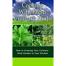 Cooking With Fresh Culinary Herbs: How to Growing Your Culinary Herb Garden in Your Kitchen