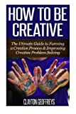 How to be Creative: The Ultimate Guide to Forming a Creative Process & Improving Creative Problem Solving