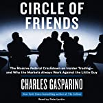 Circle of Friends: The Massive Federal Crackdown on Inside Trading - and Why the Markets Always Work Against the Little Guy | Charles Gasparino