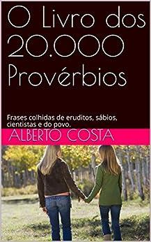 O Livro dos 20.000 Provérbios: Frases colhidas de eruditos, sábios, cientistas e do povo. por [Carujo, Carlos Araujo]