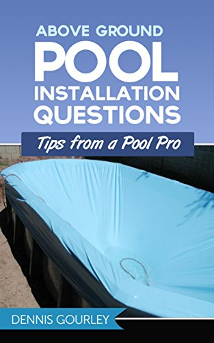 Above Ground Swimming Pool Installation - Above Ground Swimming Pool Installation Questions: Tips From a Pool Pro (Above Ground Pools Book 1)
