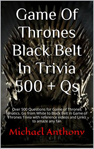 [Game Of Thrones Black Belt In Trivia 500 + Qs: Over 500 Questions for Game of Thrones fanatics. Go from White to Black Belt in Game of Thrones Trivia with reference videos and Links to amaze any fan] (White Belt Black Belt)